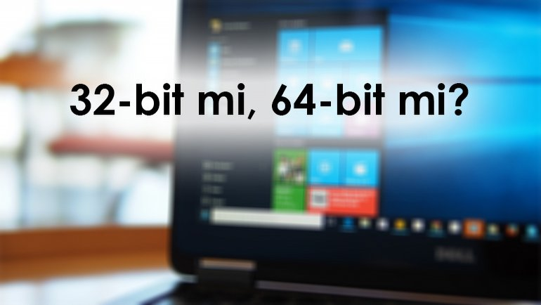 32-Bit Windows 10 mu, 64-Bit Windows 10 mu? Hangisini Seçmeli?